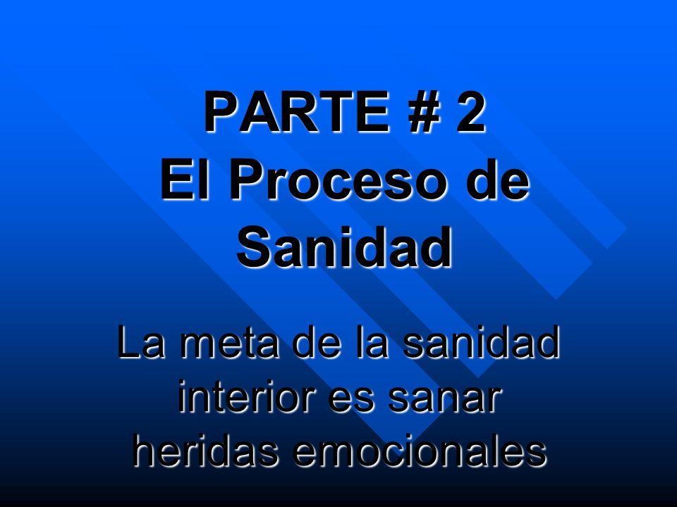 PARTE # 2 El Proceso de Sanidad La meta de la sanidad interior es sanar heridas emocionales