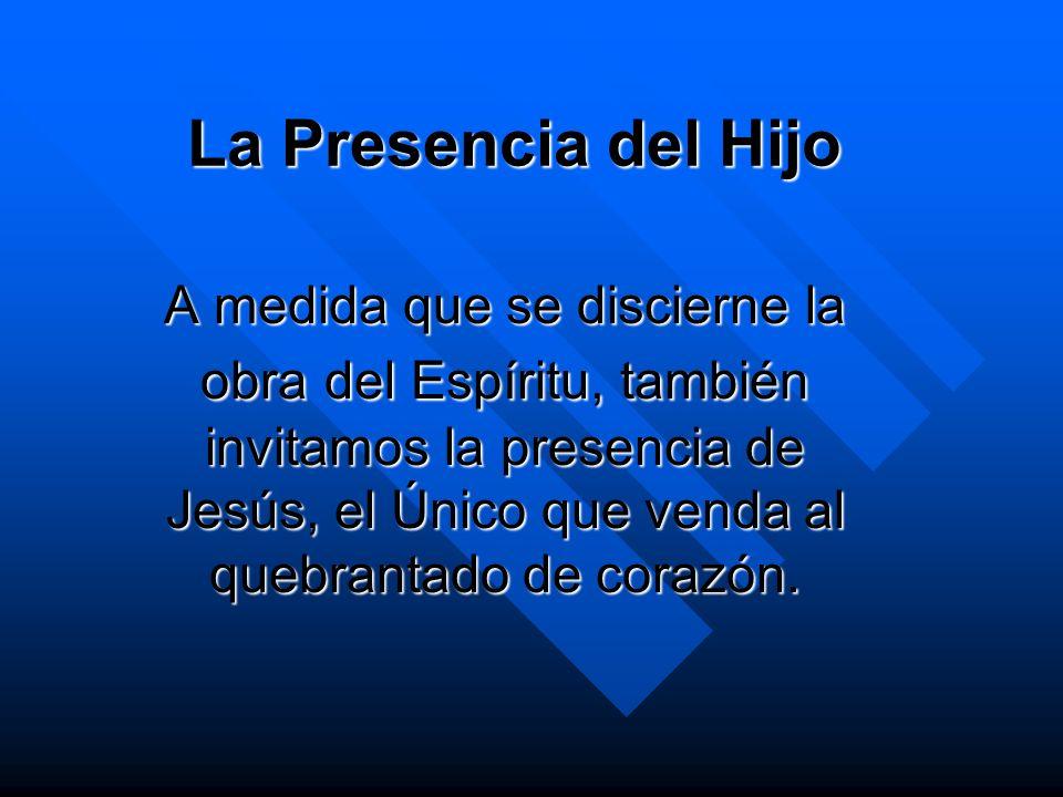 La Presencia del Hijo A medida que se discierne la obra del Espíritu, también invitamos la presencia de Jesús, el Único que venda al quebrantado de co