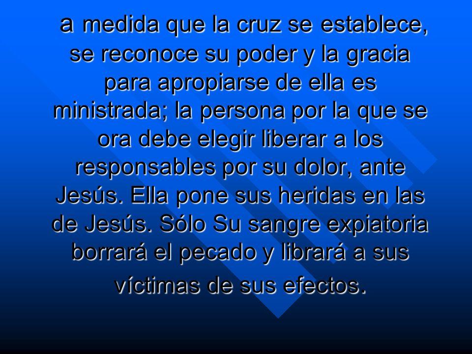 a medida que la cruz se establece, se reconoce su poder y la gracia para apropiarse de ella es ministrada; la persona por la que se ora debe elegir li
