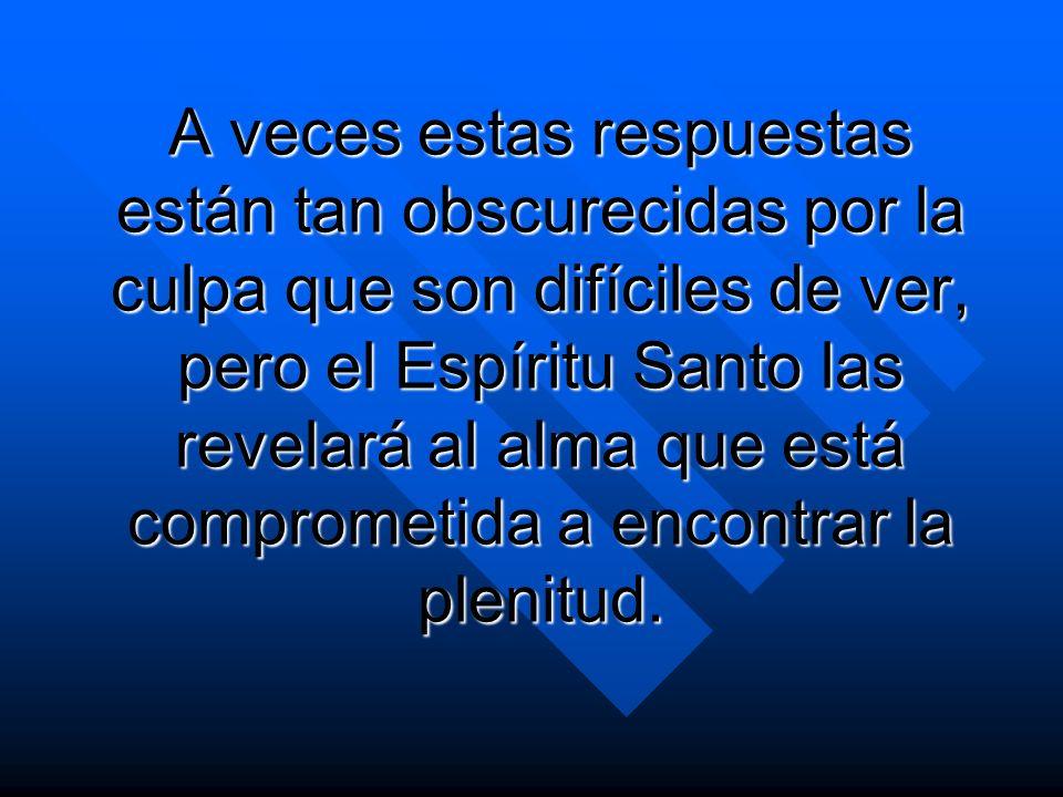 A veces estas respuestas están tan obscurecidas por la culpa que son difíciles de ver, pero el Espíritu Santo las revelará al alma que está comprometi