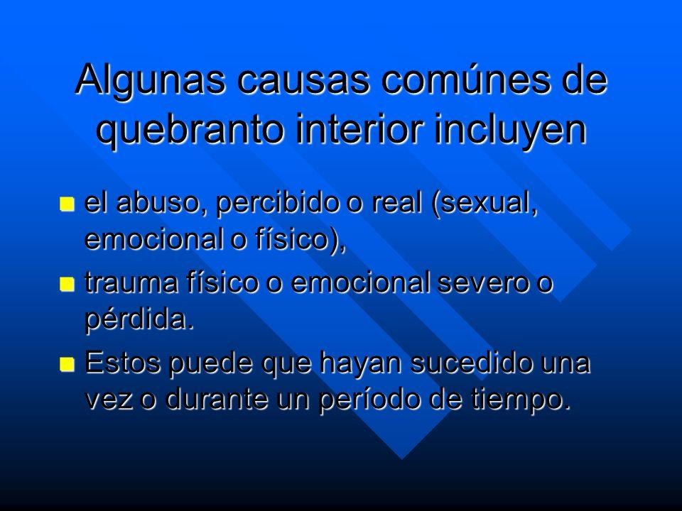 Algunas causas comúnes de quebranto interior incluyen el abuso, percibido o real (sexual, emocional o físico), el abuso, percibido o real (sexual, emo