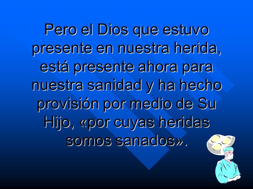 Pero el Dios que estuvo presente en nuestra herida, está presente ahora para nuestra sanidad y ha hecho provisión por medio de Su Hijo, «por cuyas her