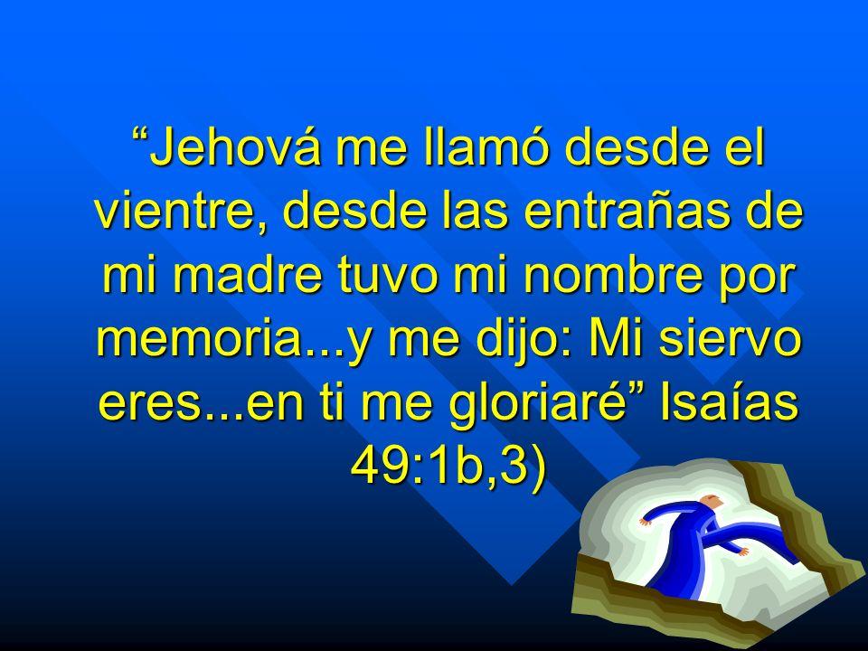 Jehová me llamó desde el vientre, desde las entrañas de mi madre tuvo mi nombre por memoria...y me dijo: Mi siervo eres...en ti me gloriaré Isaías 49: