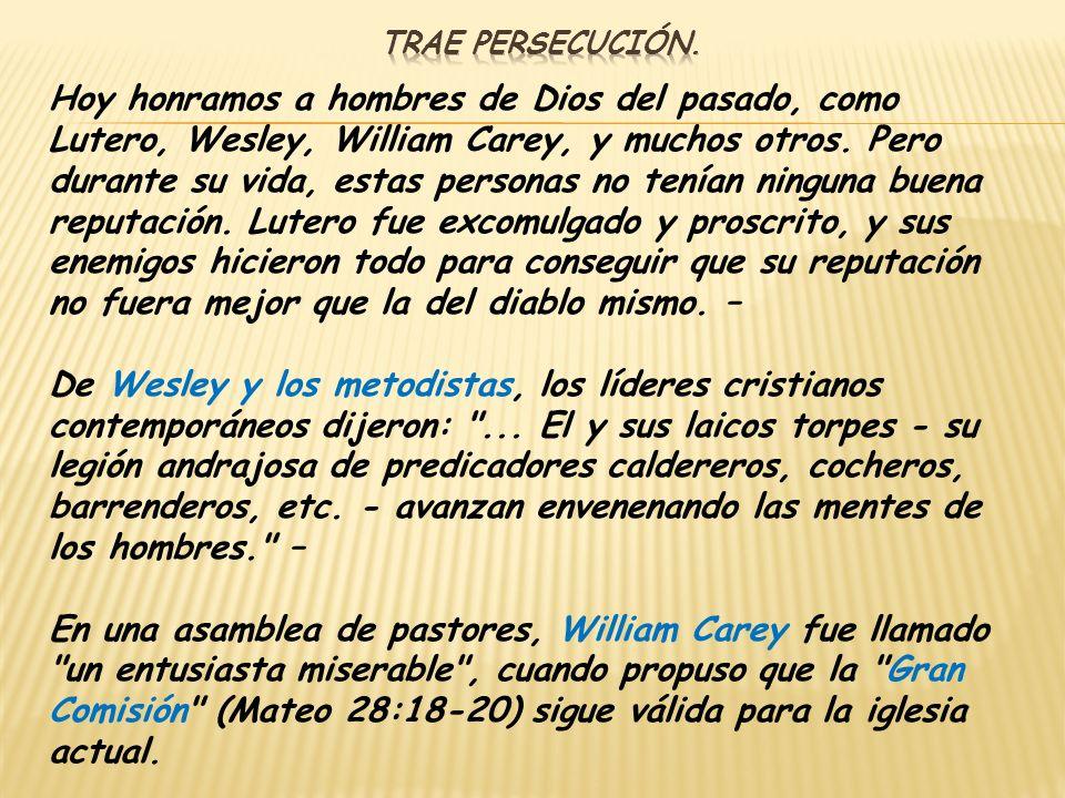 Hoy honramos a hombres de Dios del pasado, como Lutero, Wesley, William Carey, y muchos otros. Pero durante su vida, estas personas no tenían ninguna