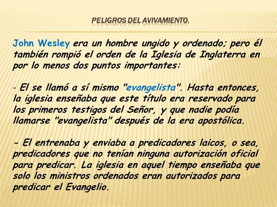John Wesley era un hombre ungido y ordenado; pero él también rompió el orden de la Iglesia de Inglaterra en por lo menos dos puntos importantes: - El
