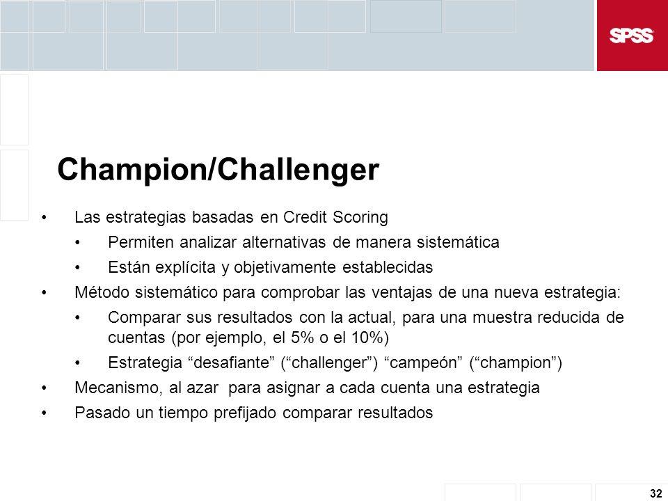 32 Las estrategias basadas en Credit Scoring Permiten analizar alternativas de manera sistemática Están explícita y objetivamente establecidas Método sistemático para comprobar las ventajas de una nueva estrategia: Comparar sus resultados con la actual, para una muestra reducida de cuentas (por ejemplo, el 5% o el 10%) Estrategia desafiante (challenger) campeón (champion) Mecanismo, al azar para asignar a cada cuenta una estrategia Pasado un tiempo prefijado comparar resultados Champion/Challenger