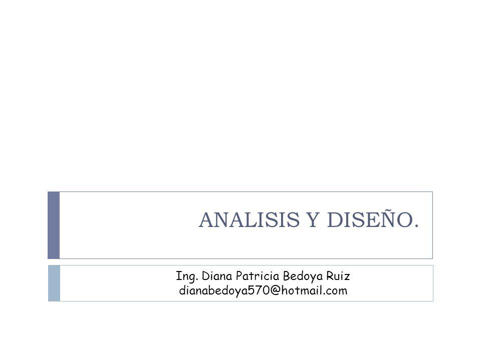 ANALISIS Y DISEÑO. Ing. Diana Patricia Bedoya Ruiz dianabedoya570@hotmail.com