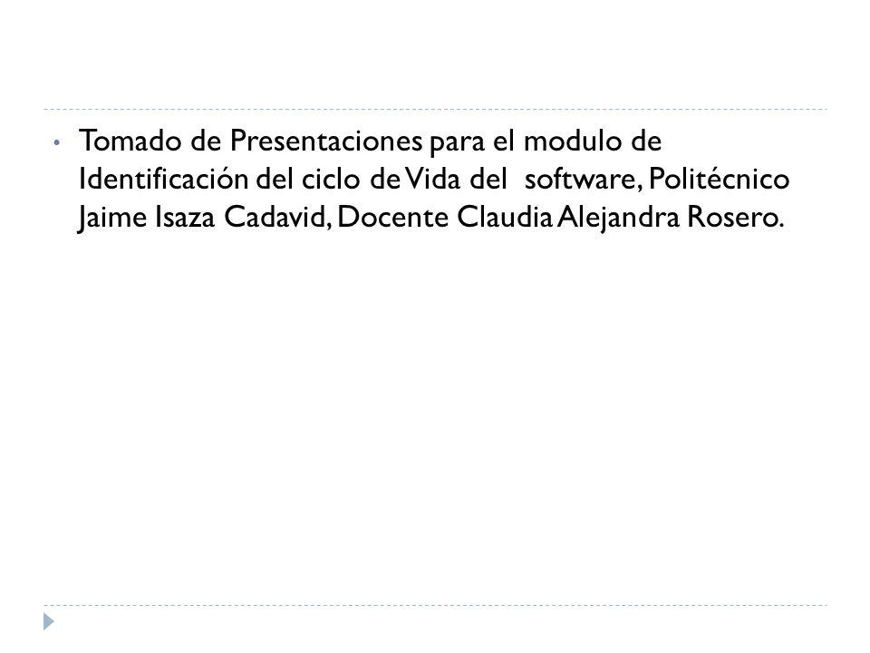 Tomado de Presentaciones para el modulo de Identificación del ciclo de Vida del software, Politécnico Jaime Isaza Cadavid, Docente Claudia Alejandra R