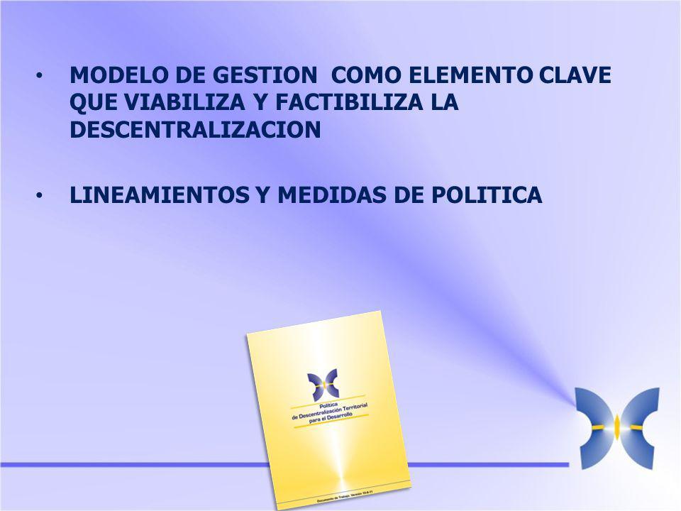 MODELO DE GESTION COMO ELEMENTO CLAVE QUE VIABILIZA Y FACTIBILIZA LA DESCENTRALIZACION LINEAMIENTOS Y MEDIDAS DE POLITICA