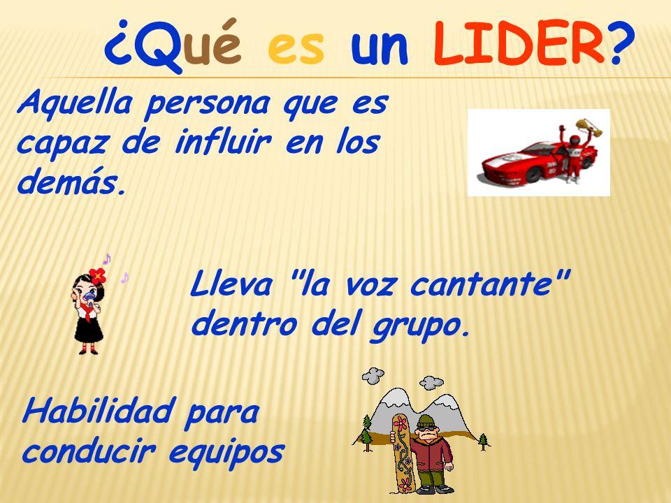 ¿Qué es un LIDER.Aquella persona que es capaz de influir en los demás.