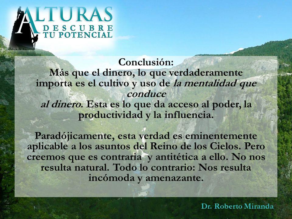 Dr. Roberto Miranda Conclusión: Más que el dinero, lo que verdaderamente importa es el cultivo y uso de la mentalidad que conduce al dinero. Esta es l