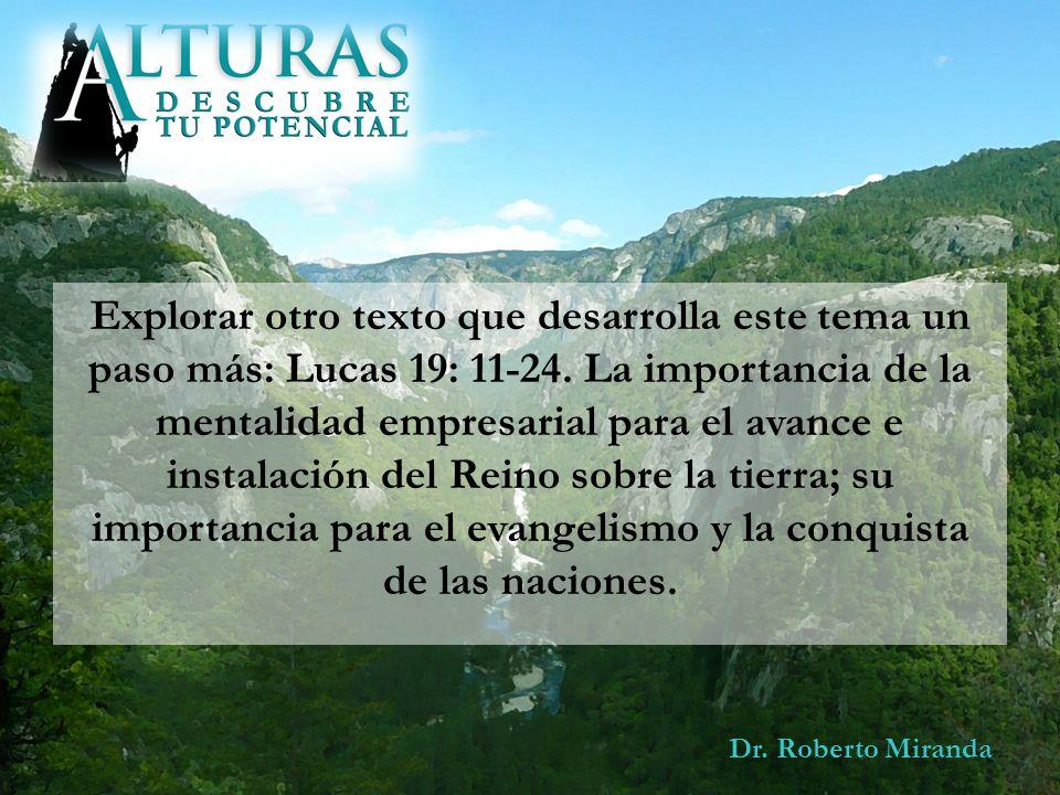 Dr. Roberto Miranda Explorar otro texto que desarrolla este tema un paso más: Lucas 19: 11-24. La importancia de la mentalidad empresarial para el ava