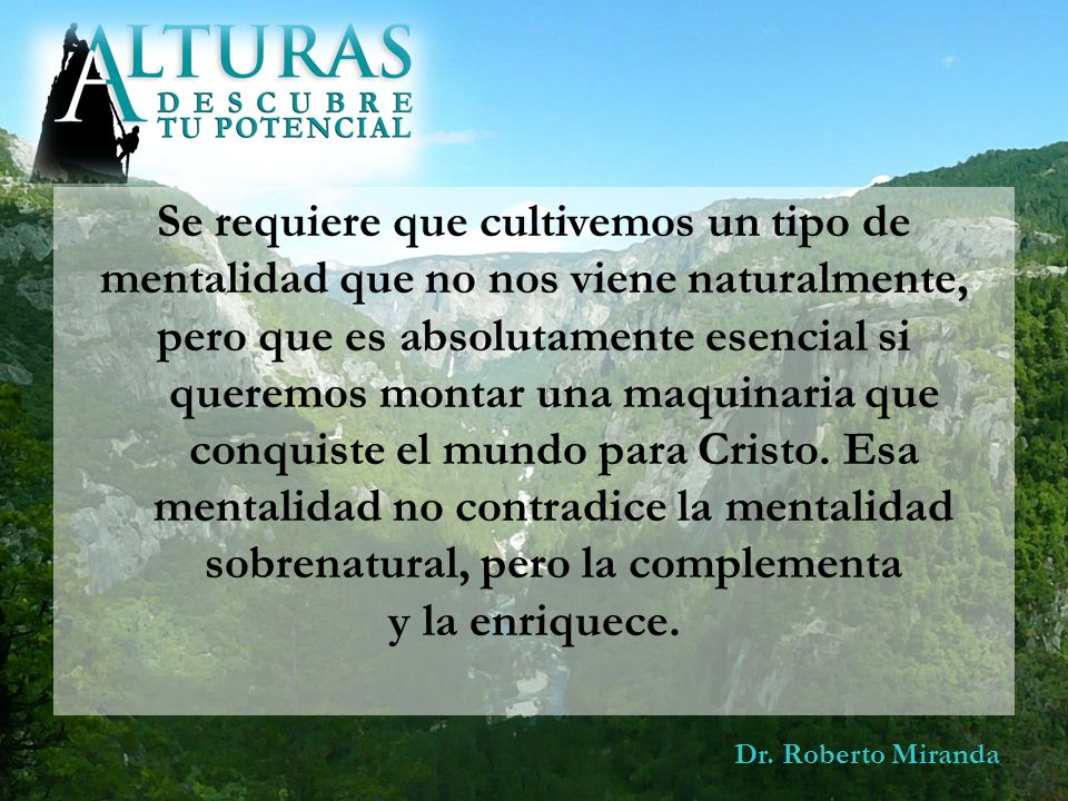 Dr. Roberto Miranda Se requiere que cultivemos un tipo de mentalidad que no nos viene naturalmente, pero que es absolutamente esencial si queremos mon