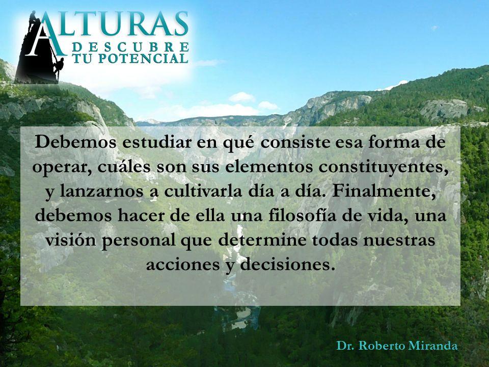 Dr. Roberto Miranda Debemos estudiar en qué consiste esa forma de operar, cuáles son sus elementos constituyentes, y lanzarnos a cultivarla día a día.
