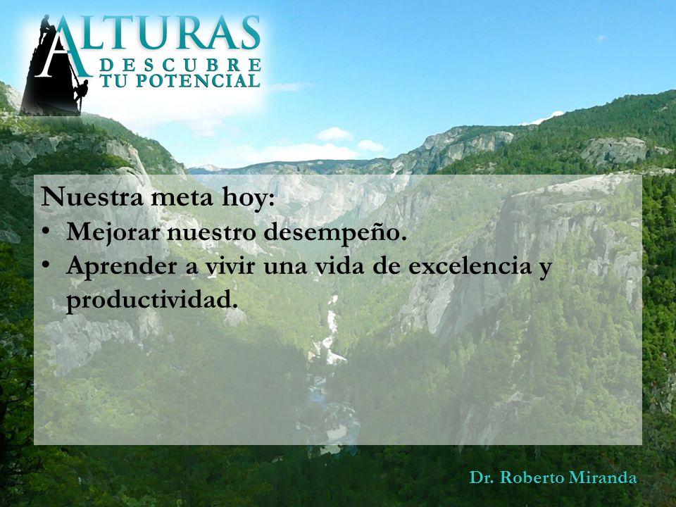 Dr. Roberto Miranda Nuestra meta hoy : Mejorar nuestro desempeño. Aprender a vivir una vida de excelencia y productividad.