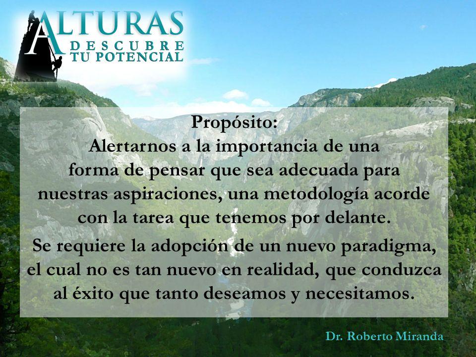 Dr. Roberto Miranda Propósito: Alertarnos a la importancia de una forma de pensar que sea adecuada para nuestras aspiraciones, una metodología acorde
