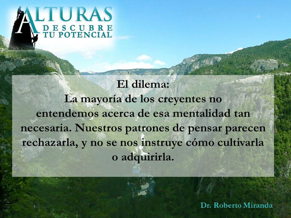 Dr. Roberto Miranda El dilema: La mayoría de los creyentes no entendemos acerca de esa mentalidad tan necesaria. Nuestros patrones de pensar parecen r