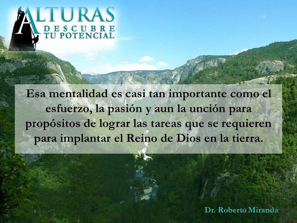 Dr. Roberto Miranda Esa mentalidad es casi tan importante como el esfuerzo, la pasión y aun la unción para propósitos de lograr las tareas que se requ