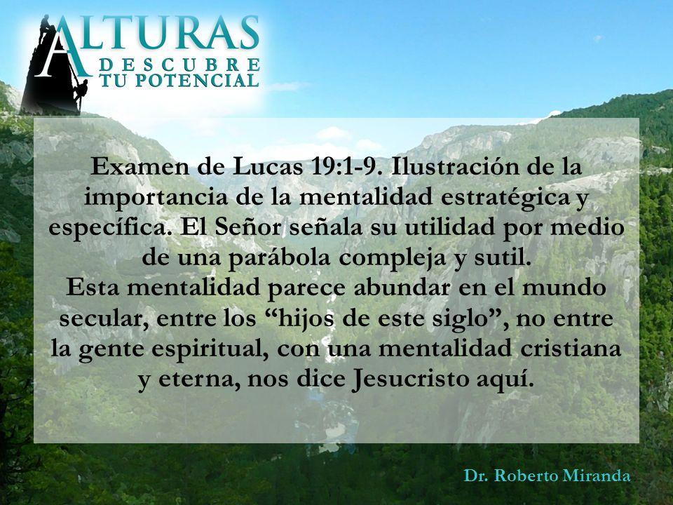 Dr. Roberto Miranda Examen de Lucas 19:1-9. Ilustración de la importancia de la mentalidad estratégica y específica. El Señor señala su utilidad por m