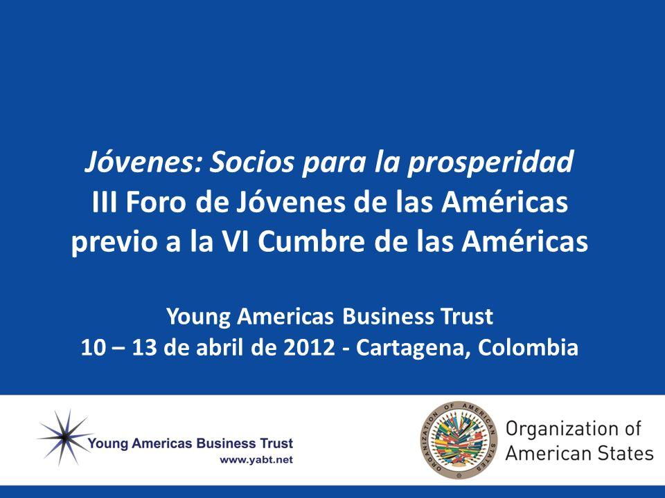 Jóvenes: Socios para la prosperidad III Foro de Jóvenes de las Américas previo a la VI Cumbre de las Américas Young Americas Business Trust 10 – 13 de abril de 2012 - Cartagena, Colombia