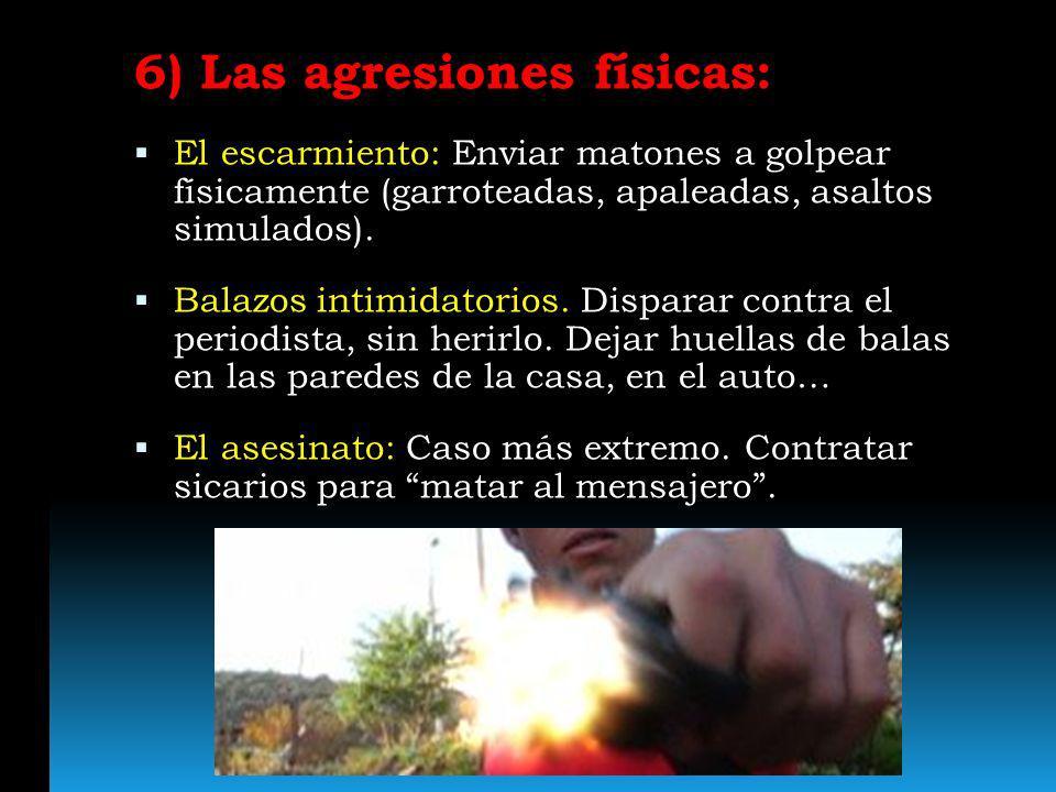 6) Las agresiones físicas: El escarmiento: Enviar matones a golpear físicamente (garroteadas, apaleadas, asaltos simulados). Balazos intimidatorios. D