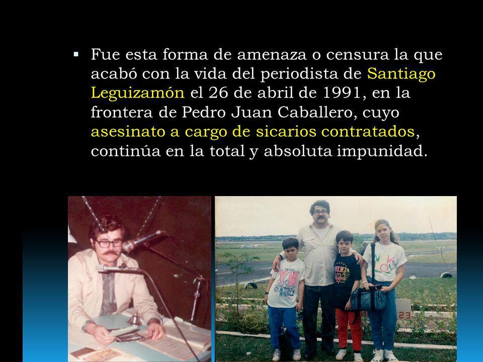 Fue esta forma de amenaza o censura la que acabó con la vida del periodista de Santiago Leguizamón el 26 de abril de 1991, en la frontera de Pedro Jua