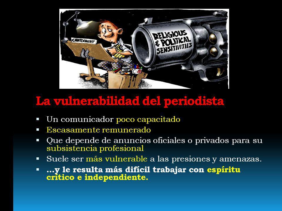 La vulnerabilidad del periodista Un comunicador poco capacitado Escasamente remunerado Que depende de anuncios oficiales o privados para su subsistenc