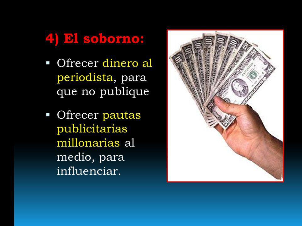 4) El soborno: Ofrecer dinero al periodista, para que no publique Ofrecer pautas publicitarias millonarias al medio, para influenciar.
