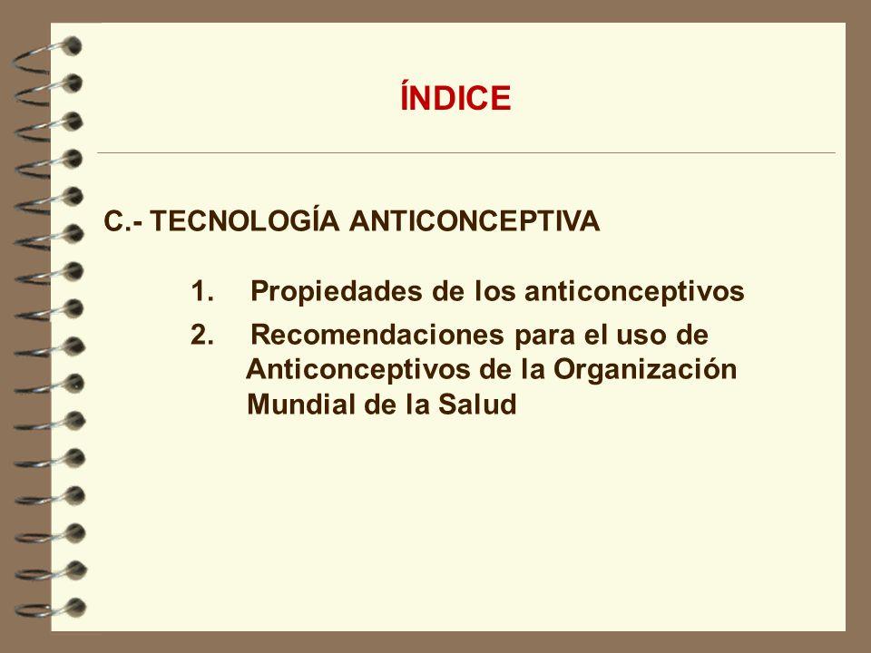 C.- TECNOLOGÍA ANTICONCEPTIVA 1. Propiedades de los anticonceptivos 2. Recomendaciones para el uso de Anticonceptivos de la Organización Mundial de la