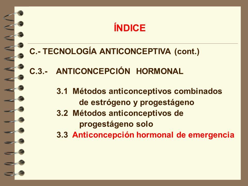 C.- TECNOLOGÍA ANTICONCEPTIVA (cont.) C.3.- ANTICONCEPCIÓN HORMONAL 3.1 Métodos anticonceptivos combinados de estrógeno y progestágeno 3.2 Métodos ant