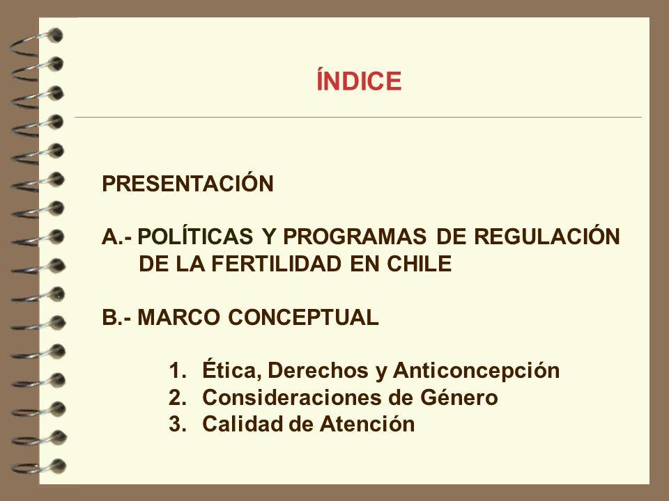 PRESENTACIÓN A.- POLÍTICAS Y PROGRAMAS DE REGULACIÓN DE LA FERTILIDAD EN CHILE B.- MARCO CONCEPTUAL 1.Ética, Derechos y Anticoncepción 2.Consideracion