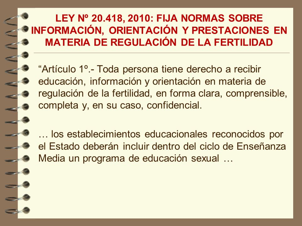 LEY Nº 20.418, 2010: FIJA NORMAS SOBRE INFORMACIÓN, ORIENTACIÓN Y PRESTACIONES EN MATERIA DE REGULACIÓN DE LA FERTILIDAD Artículo 1º.- Toda persona ti