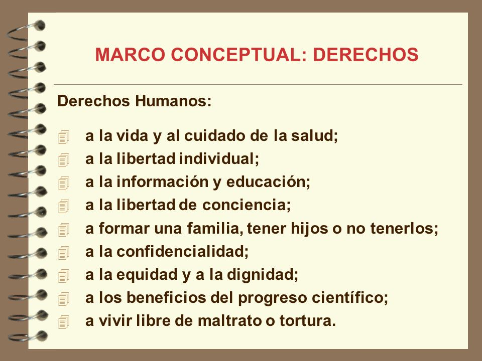 MARCO CONCEPTUAL: DERECHOS Derechos Humanos: a la vida y al cuidado de la salud; a la libertad individual; a la información y educación; a la libertad