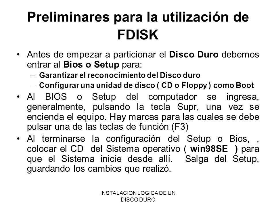 INSTALACION LOGICA DE UN DISCO DURO Preliminares para la utilización de FDISK Antes de empezar a particionar el Disco Duro debemos entrar al Bios o Se