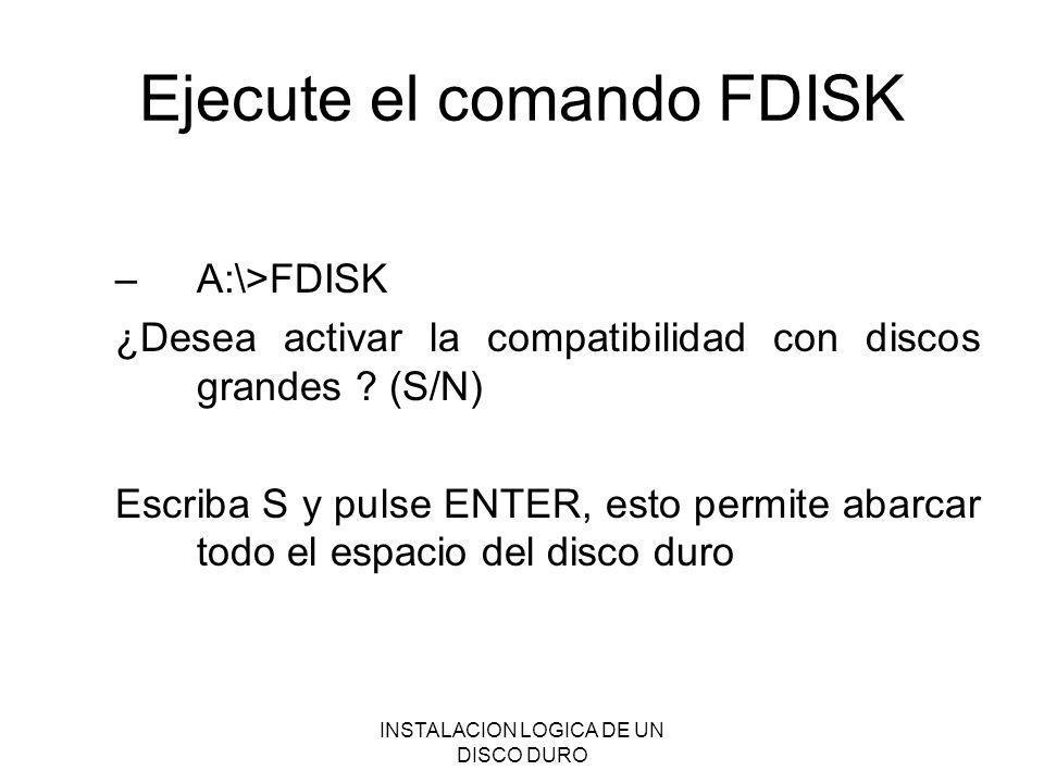 INSTALACION LOGICA DE UN DISCO DURO Ejecute el comando FDISK –A:\>FDISK ¿Desea activar la compatibilidad con discos grandes ? (S/N) Escriba S y pulse