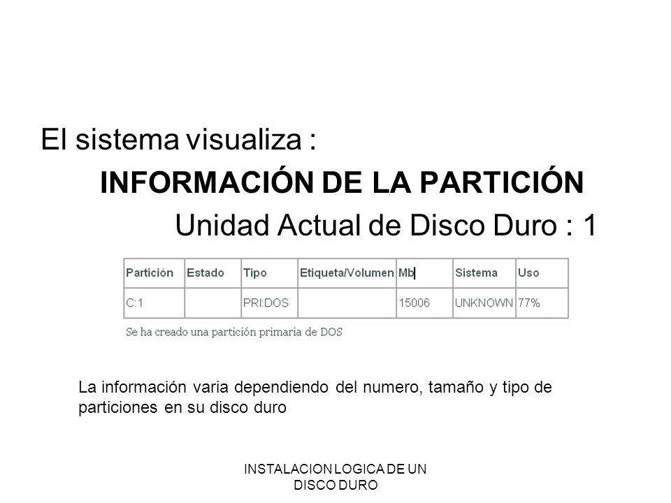 INSTALACION LOGICA DE UN DISCO DURO El sistema visualiza : INFORMACIÓN DE LA PARTICIÓN Unidad Actual de Disco Duro : 1 La información varia dependiend