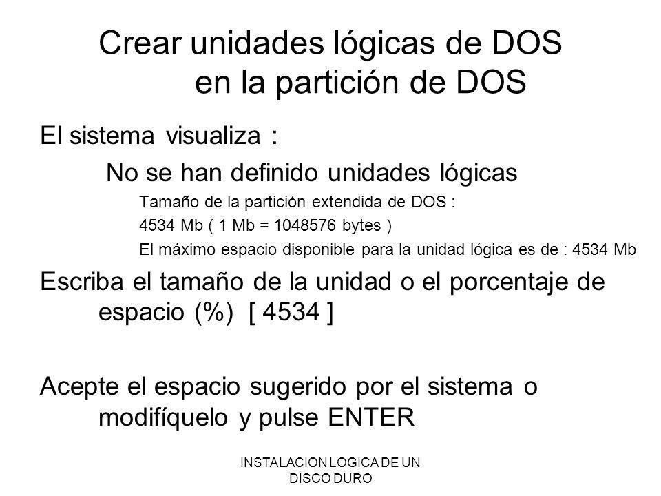 INSTALACION LOGICA DE UN DISCO DURO Crear unidades lógicas de DOS en la partición de DOS El sistema visualiza : No se han definido unidades lógicas Ta