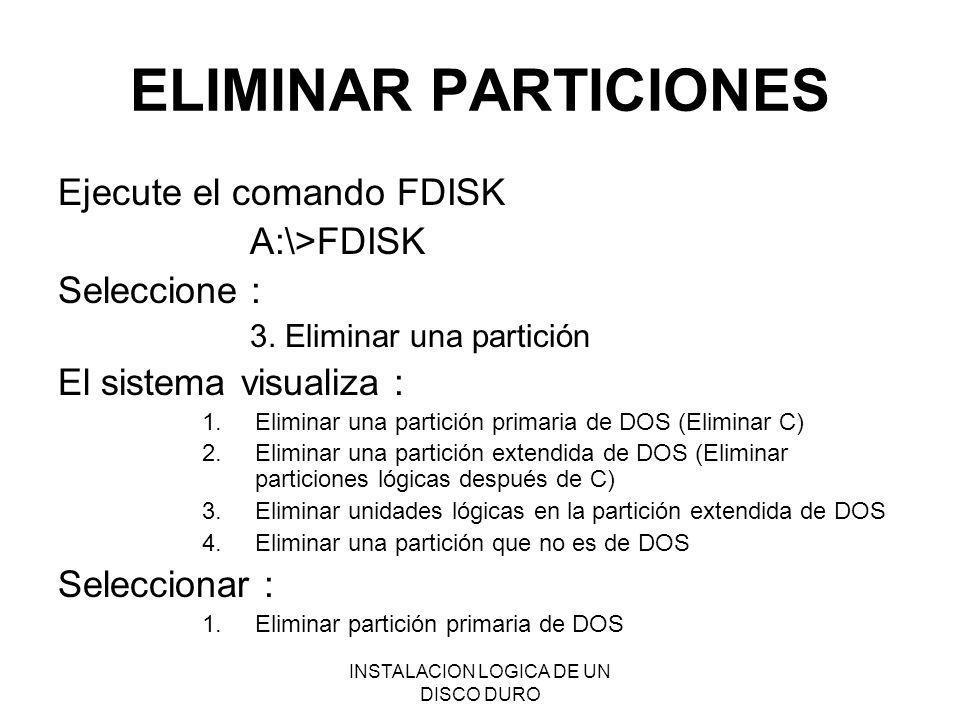 INSTALACION LOGICA DE UN DISCO DURO ELIMINAR PARTICIONES Ejecute el comando FDISK A:\>FDISK Seleccione : 3. Eliminar una partición El sistema visualiz