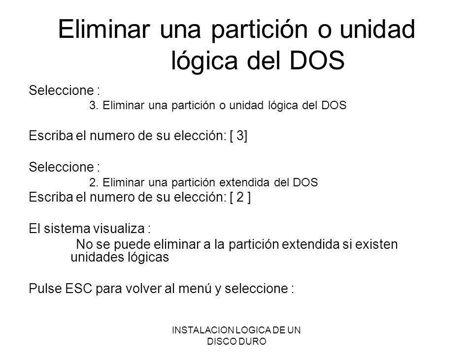 INSTALACION LOGICA DE UN DISCO DURO Eliminar una partición o unidad lógica del DOS Seleccione : 3. Eliminar una partición o unidad lógica del DOS Escr