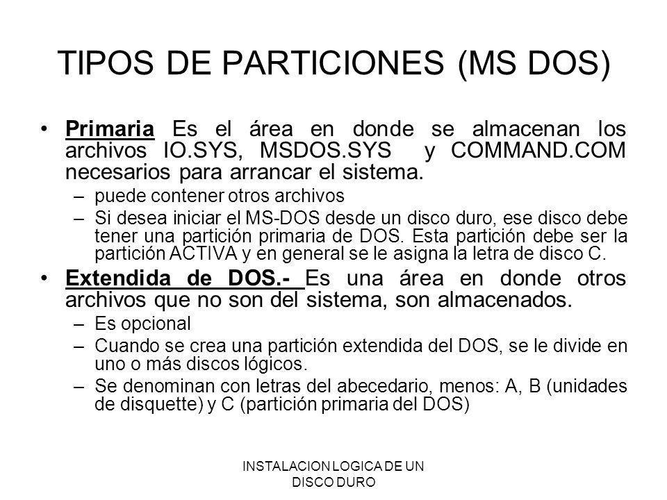 INSTALACION LOGICA DE UN DISCO DURO TIPOS DE PARTICIONES (MS DOS) Primaria Es el área en donde se almacenan los archivos IO.SYS, MSDOS.SYS y COMMAND.C