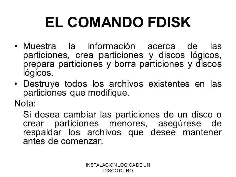 INSTALACION LOGICA DE UN DISCO DURO EL COMANDO FDISK Muestra la información acerca de las particiones, crea particiones y discos lógicos, prepara part
