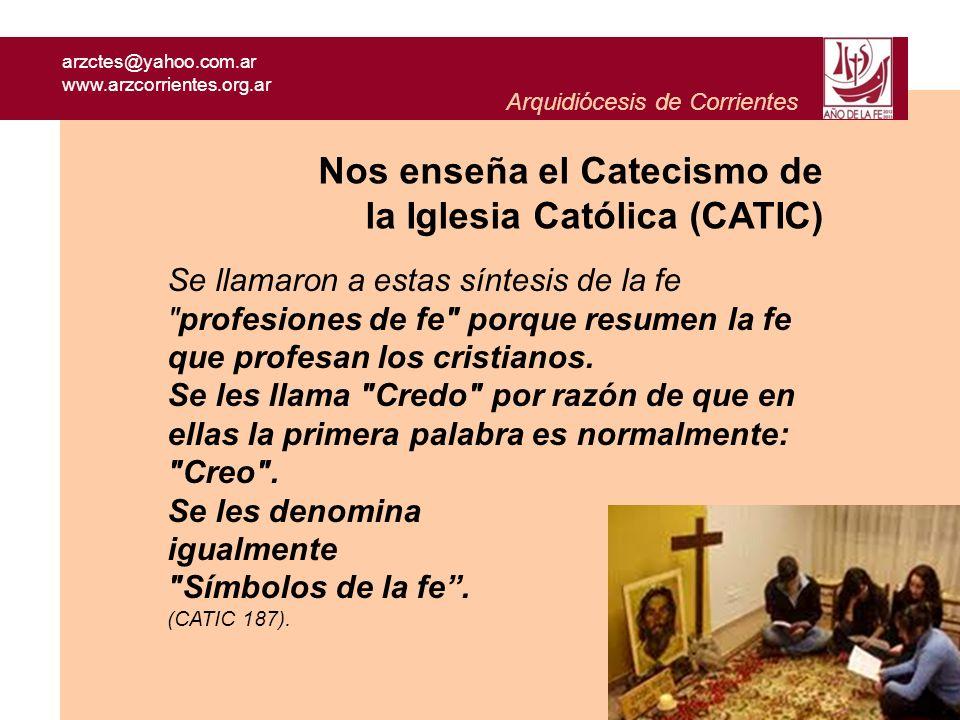 arzctes@yahoo.com.ar www.arzcorrientes.org.ar Arquidiócesis de Corrientes Nos enseña el Catecismo de la Iglesia Católica (CATIC) La primera Profesión de fe se hace en el Bautismo… las verdades de fe profesadas en el Bautismo son articuladas según su referencia a las tres personas de la Santísima Trinidad.