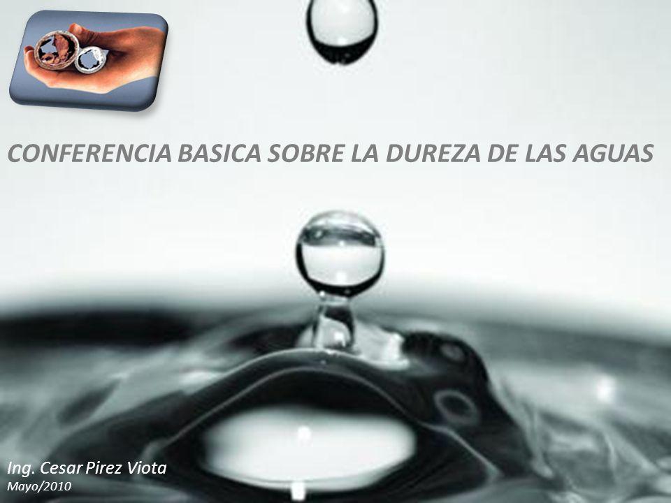 CONFERENCIA BASICA SOBRE LA DUREZA DE LAS AGUAS Ing. Cesar Pirez Viota Mayo/2010