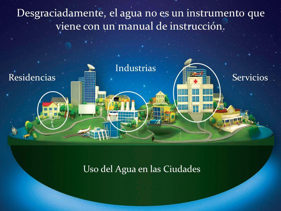 Residencias Industrias Servicios Desgraciadamente, el agua no es un instrumento que viene con un manual de instrucción. Uso del Agua en las Ciudades