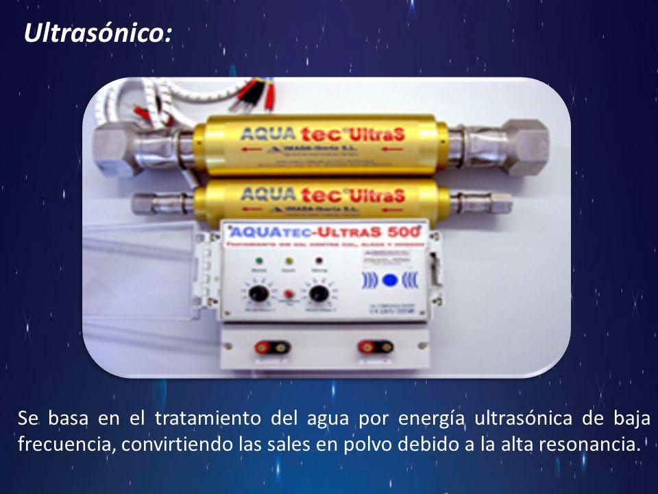 Ultrasónico: Se basa en el tratamiento del agua por energía ultrasónica de baja frecuencia, convirtiendo las sales en polvo debido a la alta resonanci