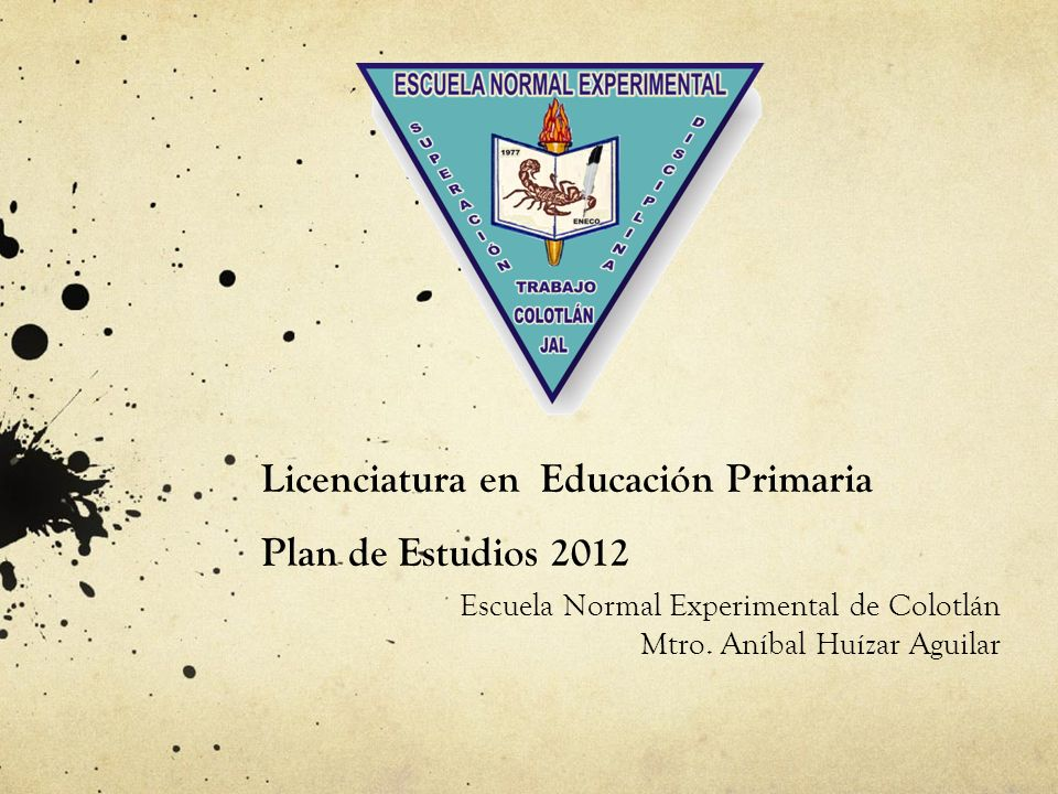 Licenciatura en Educación Primaria Plan de Estudios 2012 Escuela Normal Experimental de Colotlán Mtro. Aníbal Huízar Aguilar