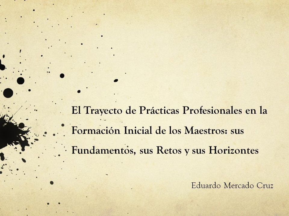 El Trayecto de Prácticas Profesionales en la Formación Inicial de los Maestros: sus Fundamentos, sus Retos y sus Horizontes Eduardo Mercado Cruz