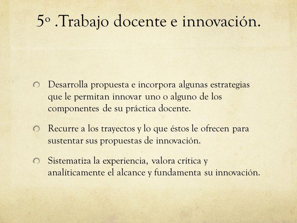 5º.Trabajo docente e innovación. Desarrolla propuesta e incorpora algunas estrategias que le permitan innovar uno o alguno de los componentes de su pr