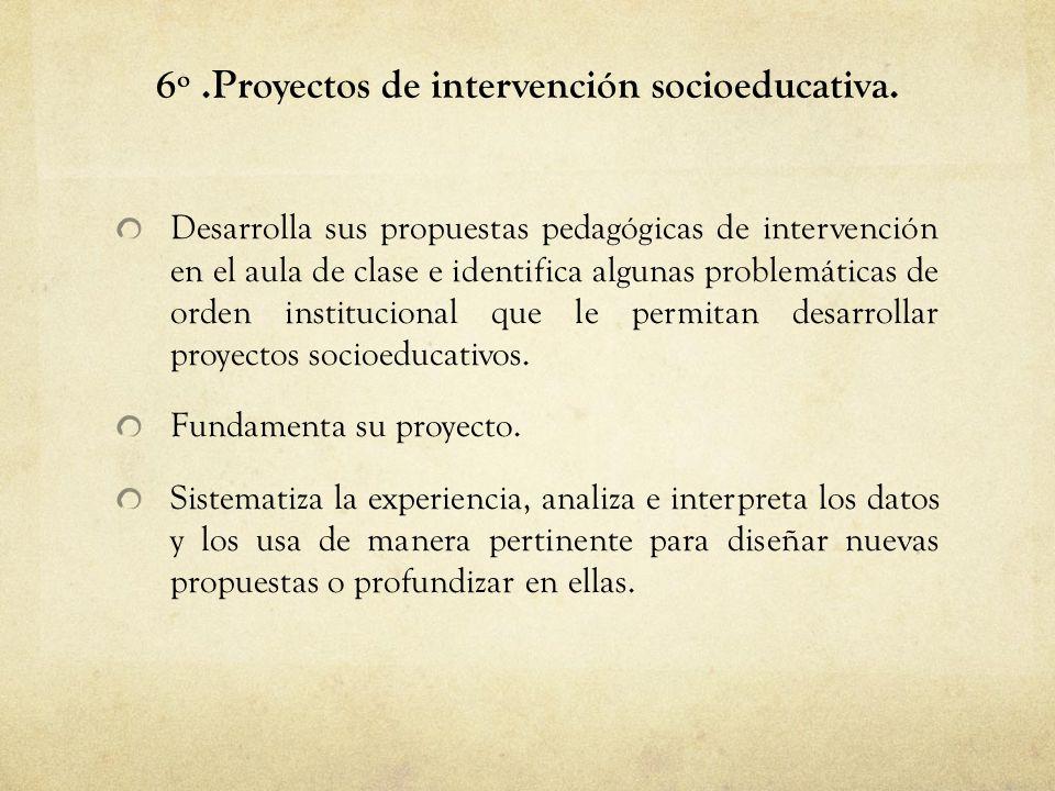 6º.Proyectos de intervención socioeducativa. Desarrolla sus propuestas pedagógicas de intervención en el aula de clase e identifica algunas problemáti