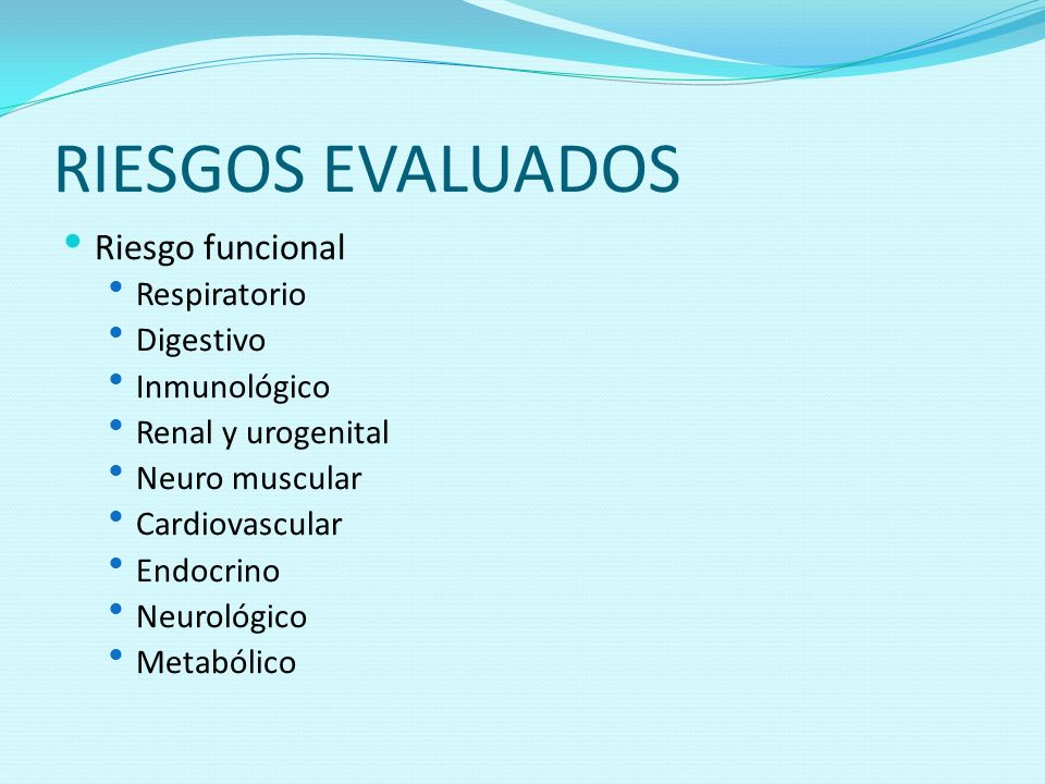 RIESGOS EVALUADOS Riesgo funcional Respiratorio Digestivo Inmunológico Renal y urogenital Neuro muscular Cardiovascular Endocrino Neurológico Metabóli